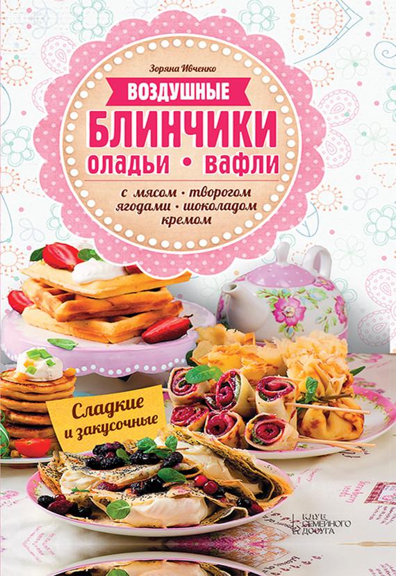 Зоряна Ивченко Воздушные блинчики, оладьи, вафли. С мясом, творогом, ягодами, шоколадом, кремом. Сладкие и закусочные отсутствует блины блинчики оладьи