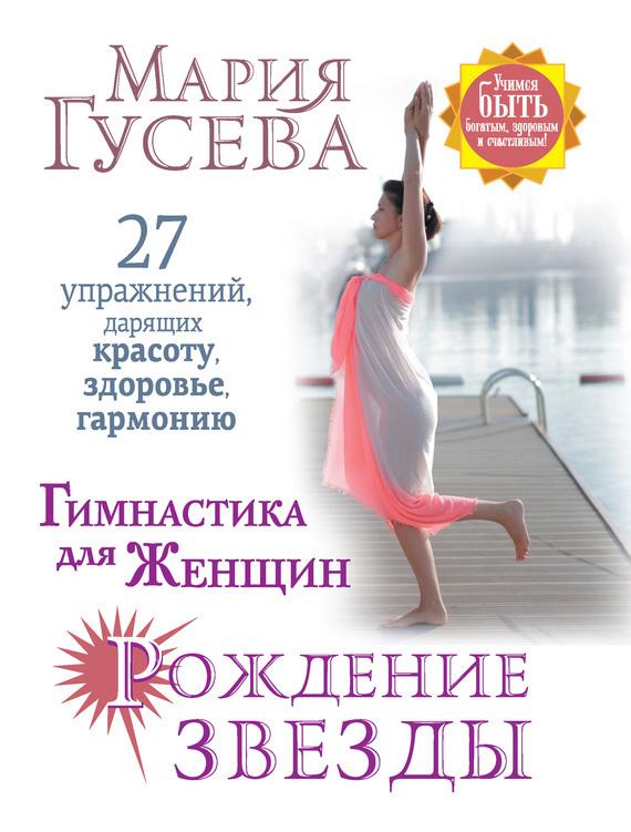 Мария Гусева - Гимнастика для женщин «Рождение звезды». 27 упражнений, дарящих красоту, здоровье, гармонию