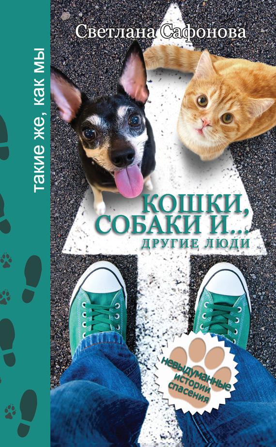 Светлана Сафонова. Кошки, собаки и… другие люди. Невыдуманные истории спасения