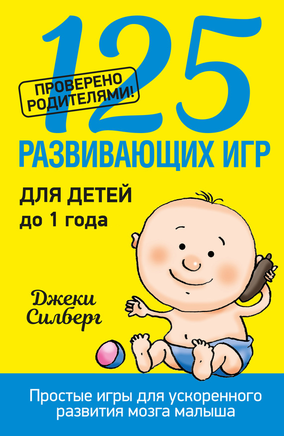Джеки Силберг 125 развивающих игр для детей до 1 года силберг джеки игры которые учат детей читать