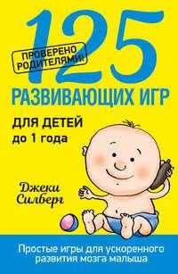 Силберг, Джеки  - 125 развивающих игр для детей до 1 года