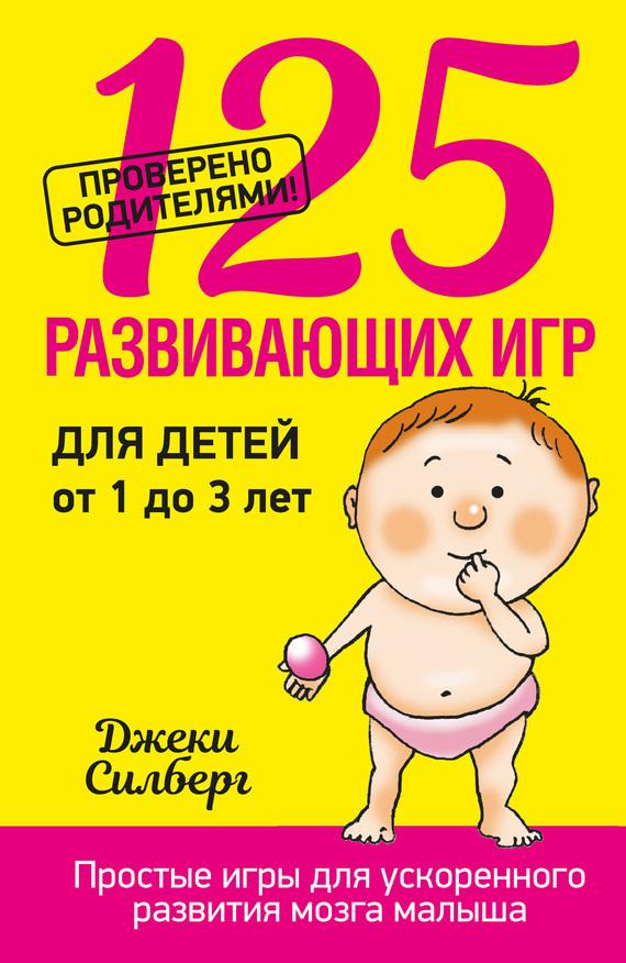 Джеки Силберг - 125 развивающих игр для детей от 1 до 3 лет