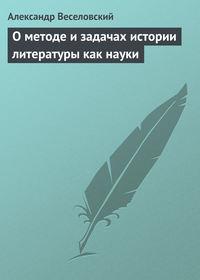 Веселовский, Александр  - О методе и задачах истории литературы как науки