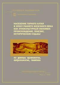 - Население Горного Алтая в эпоху раннего железного века как этнокультурный феномен: происхождение, генезис, исторические судьбы. По данным археологии, антропологии, генетики