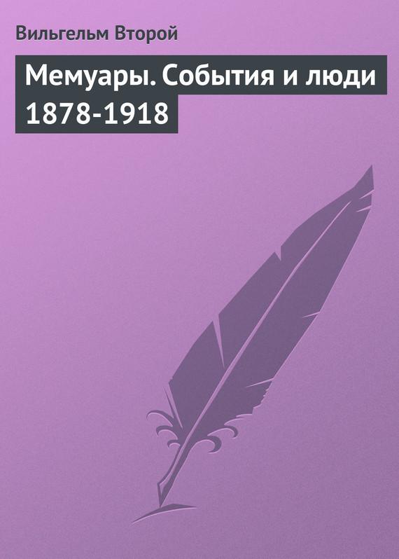 Вильгельм Второй Мемуары. События и люди 1878-1918 вильгельм ii мемуары события и люди 1878 1918