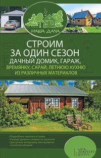 - Строим за один сезон дачный домик, гараж, времянку, сарай, летнюю кухню из различных материалов