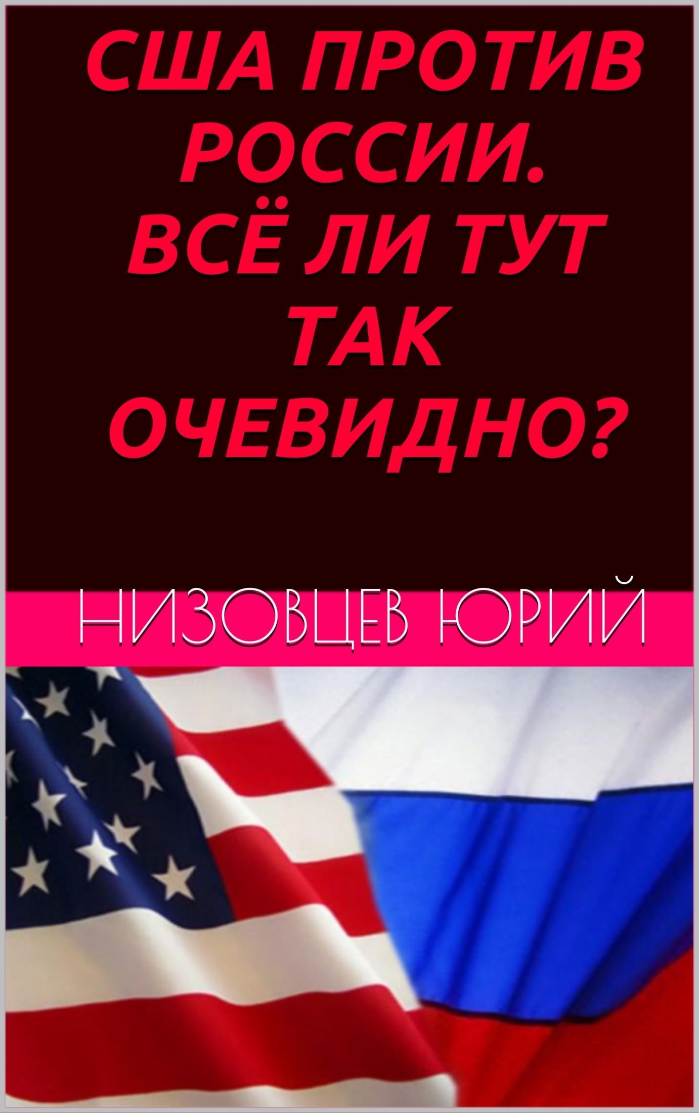 Юрий Михайлович Низовцев США против России. Всё ли тут так очевидно? юрий михайлович низовцев движущая сила и источник развития человека и его сообществ
