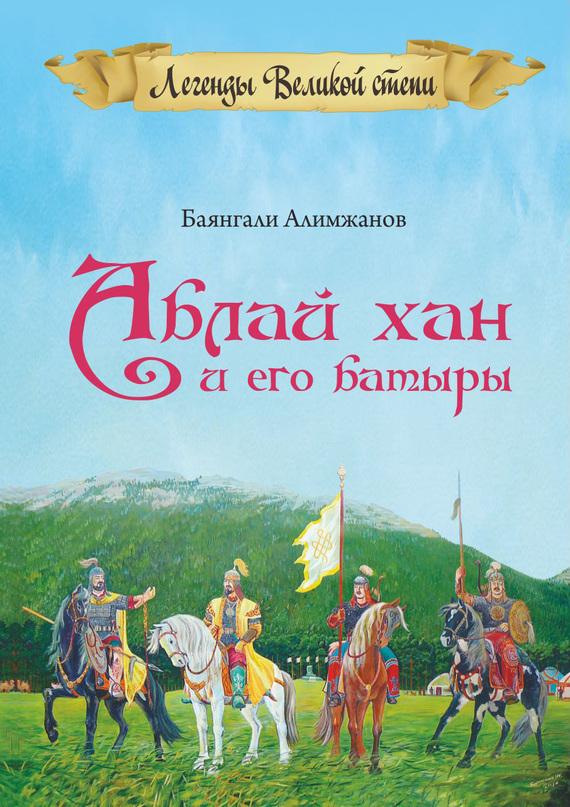 Обложка книги Аблай Хан и его батыры. Легенды Великой степи, автор Алимжанов, Баянгали