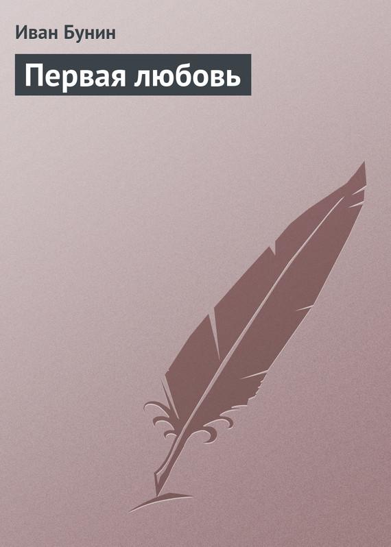 Иван Бунин Первая любовь бунин иван грехи любви цифровая версия