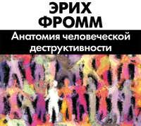 Фромм, Эрих  - Анатомия человеческой деструктивности