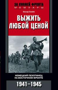 Скейя, Оскар  - Выжить любой ценой. Немецкий пехотинец на Восточном фронте. 1941—1945