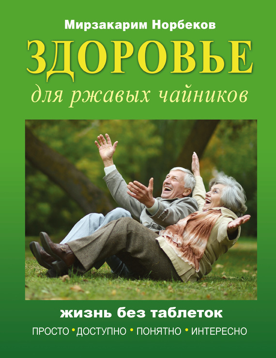 Мирзакарим Норбеков Здоровье для ржавых чайников. Жизнь без таблеток