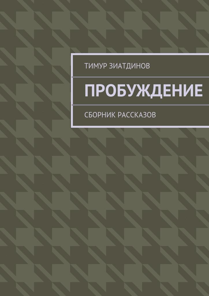 Тимур Зиатдинов Пробуждение. Сборник рассказов