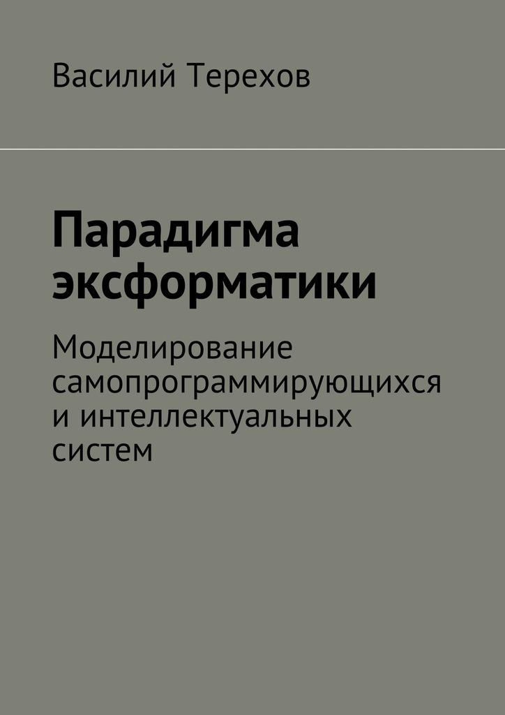 Василий Терехов Парадигма эксформатики. Моделирование самопрограммирующихся иинтеллектуальных систем василий сахаров свободные миры