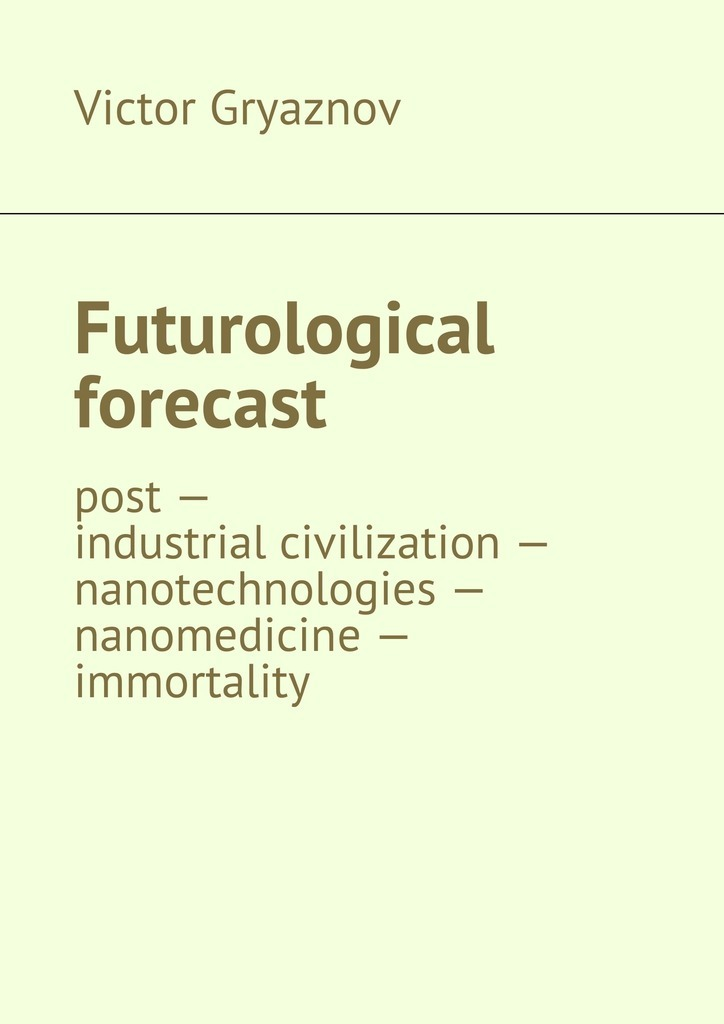 Futurological forecast. post —industrial civilization – nanotechnologies – nanomedicine – immortality