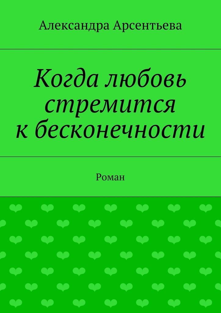 Александра Арсентьева Когда любовь стремится кбесконечности. Роман александра арсентьева эссе сочинения рецензии