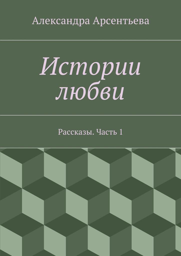 Александра Арсентьева Истории любви. Рассказы. Часть1 цена 2017