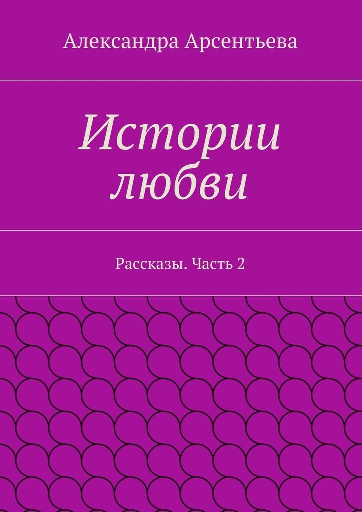 Александра Арсентьева Истории любви. Рассказы. Часть2 цена 2017