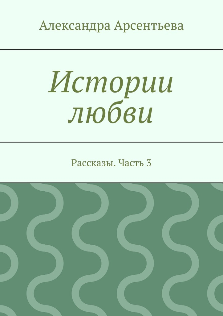 Александра Арсентьева Истории любви. Рассказы. Часть3 ботинки со скидкой в интернет магазинах