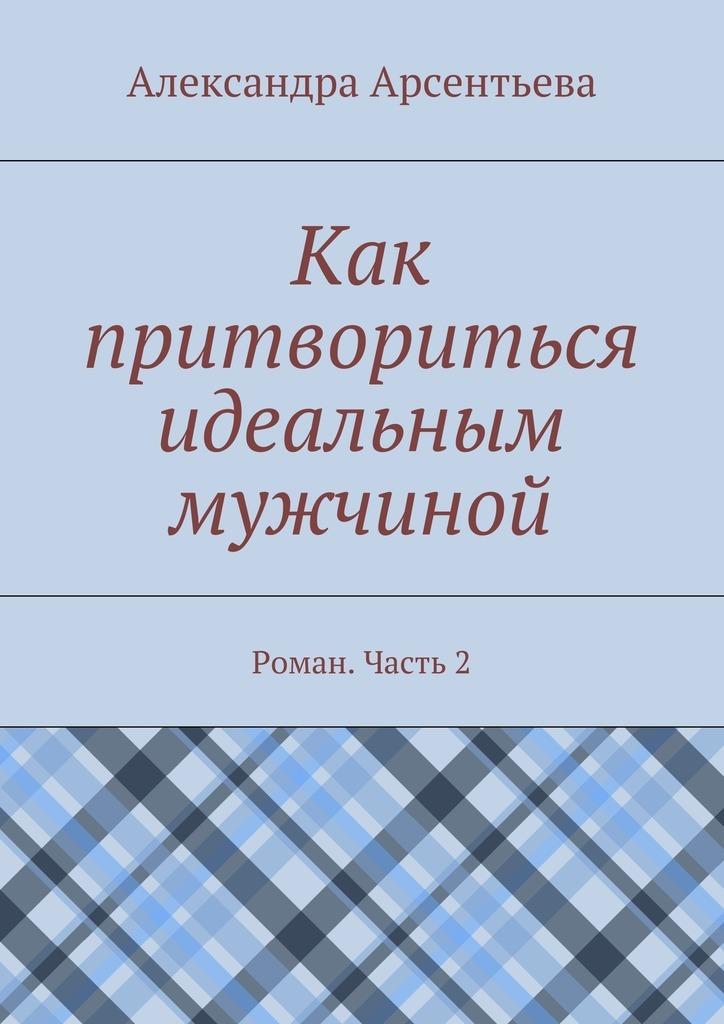 Александра Арсентьева Как притвориться идеальным мужчиной. Роман. Часть2 хетч б всюду третий лишний
