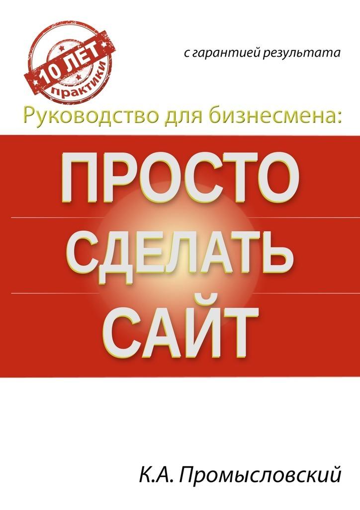 Константин Промысловский Руководство для бизнесмена: просто сделать сайт официальный сайт одноклассники войти