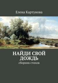 Картунова, Елена  - Найди свой дождь. Сборник стихов