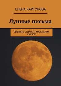 Картунова, Елена  - Лунные письма. Сборник стихов и маленьких сказок