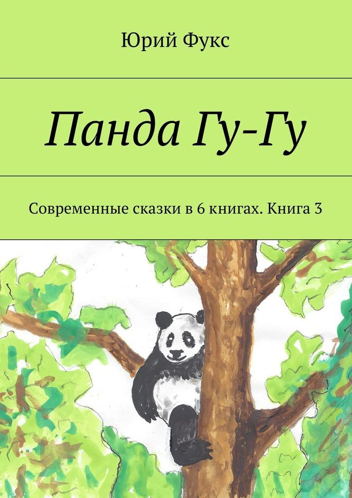 Юрий Фукс Панда Гу-Гу. Современные сказки в6книгах. Книга3