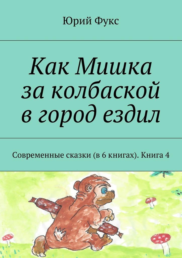 Юрий Фукс Как Мишка заколбаской вгород ездил. Современные сказки (в6книгах). Книга4
