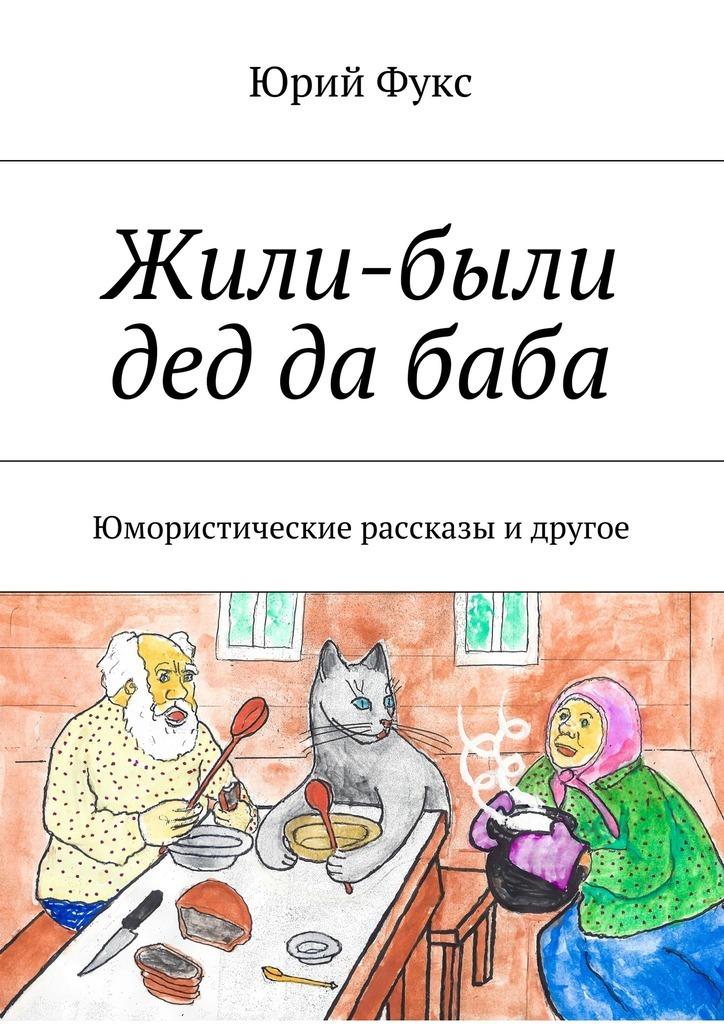 Юрий Фукс Жили-были дед да баба. Юмористические рассказы и другое владимир кулеба жили были дед и баба
