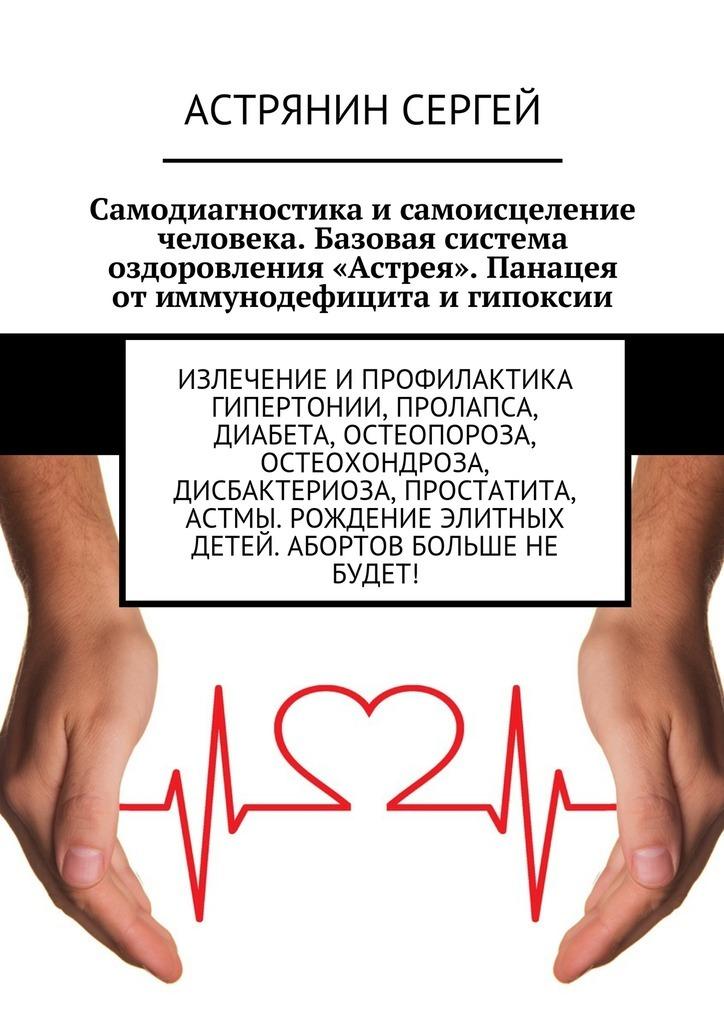 Самодиагностика исамоисцеление человека. Базовая система оздоровления «Астрея». Панацея отиммунодефицита игипоксии. Излечение ипрофилактика гипертонии, пролапса, диабета, остеопороза, остеохондроза, дисбактериоза, простатита, астмы. Рождение элитных детей. Абортов больше не будет!
