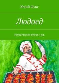 Фукс, Юрий  - Людоед. Ироническая проза идр.