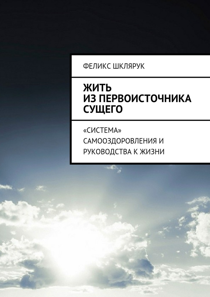 Феликс Шклярук Жить изПервоисточника Сущего. «Система» самооздоровления и руководства к жизни