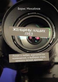 Михайлов, Борис  - Женщины наших грёз. Роман о любви, журналистах телевидения, о выборах мэра, немного легкой эротики
