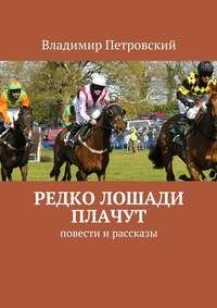 Петровский, Владимир  - Редко лошади плачут. Повести и рассказы