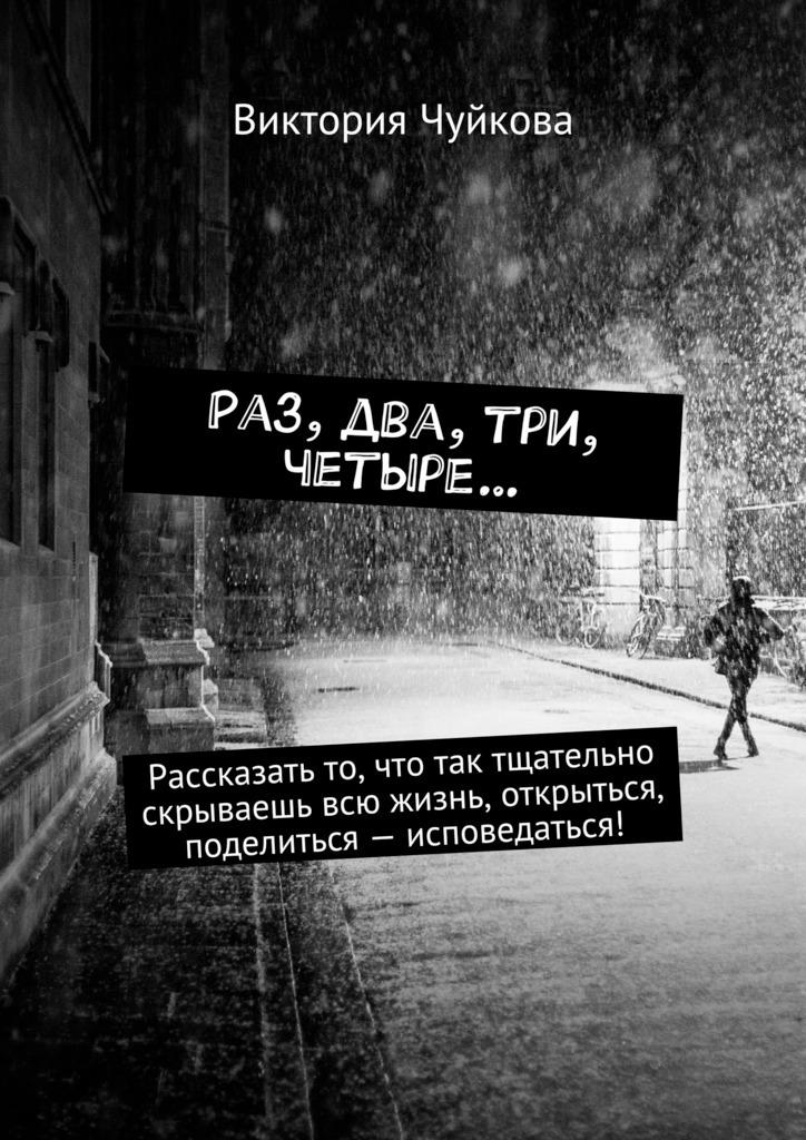 Виктория Чуйкова Раз, два, три, четыре… Рассказать то, что так тщательно скрываешь всю жизнь, открыться, поделиться– исповедаться!