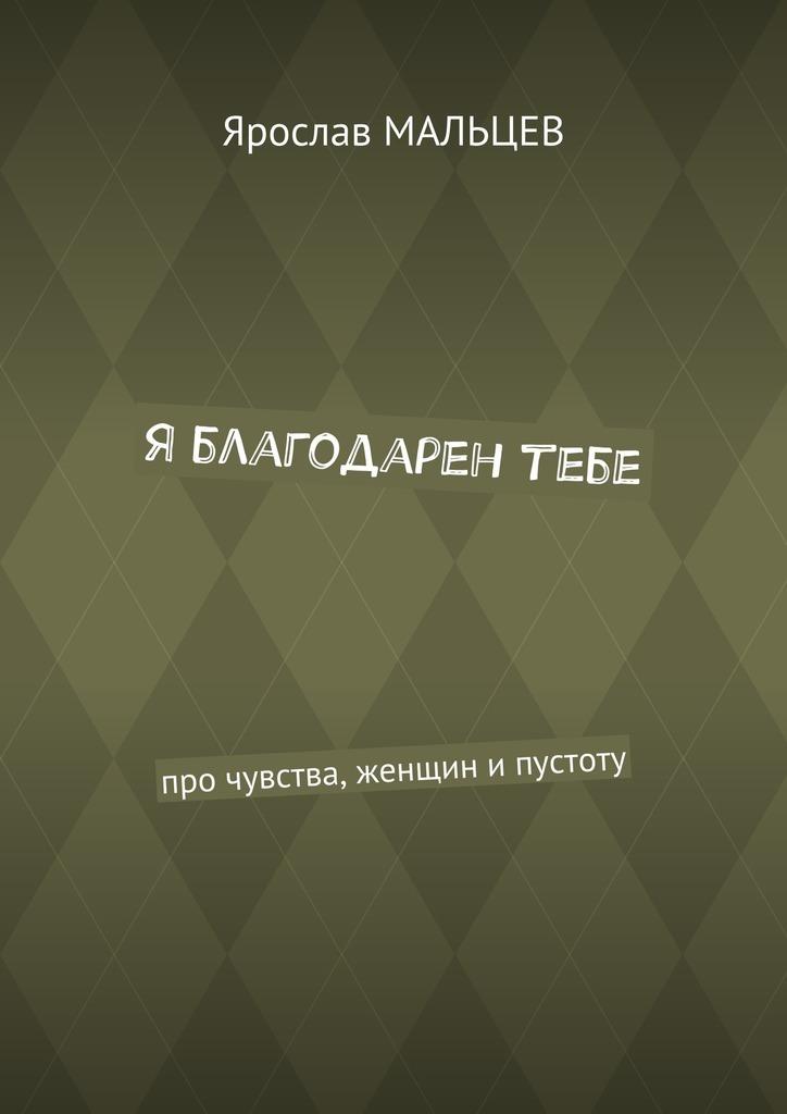 Ярослав Мальцев Я благодарен тебе. Про чувства, женщин ипустоту лесоповал я куплю тебе дом lp
