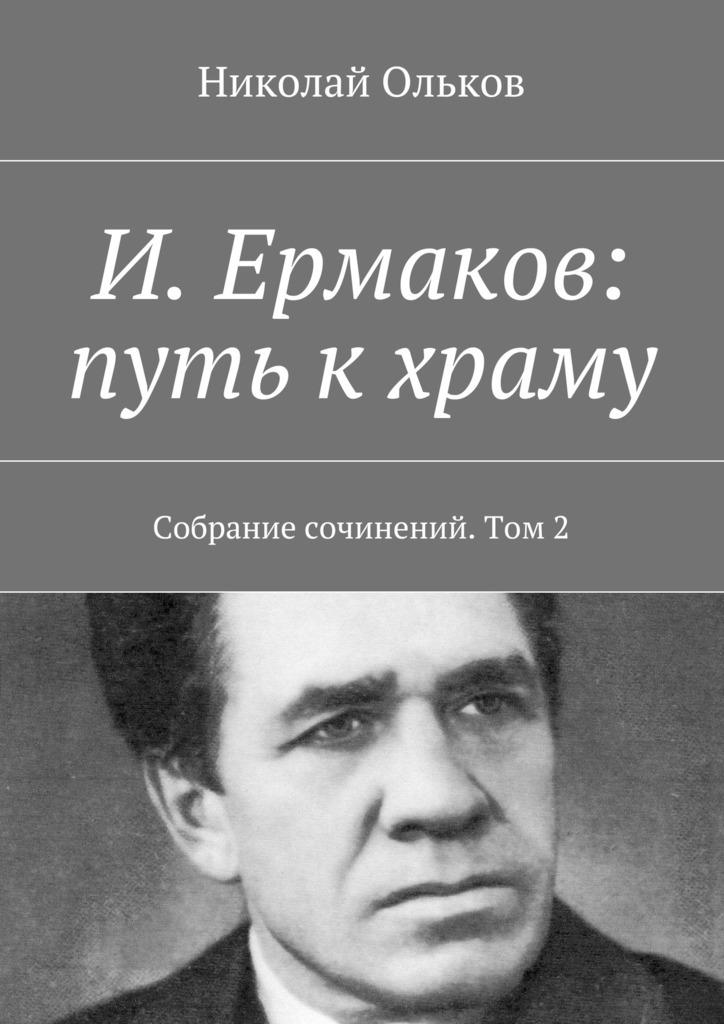Николай Максимович Ольков И. Ермаков: путь кхраму. Собрание сочинений. Том2