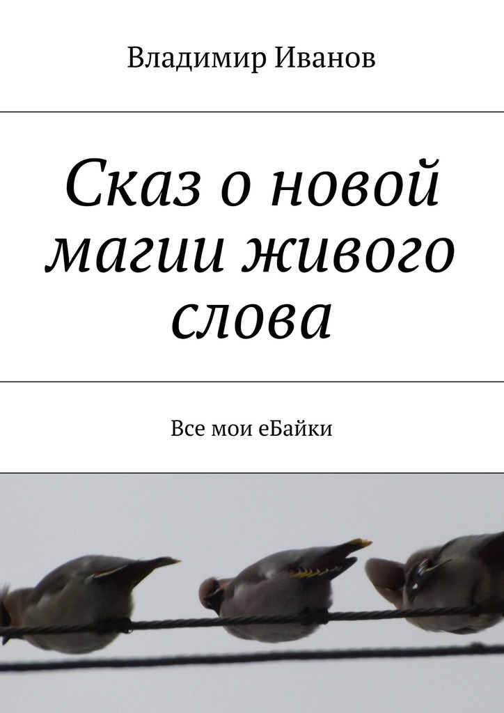 Владимир Ильич Иванов Сказ о новой магии живого слова. Все мои еБайки