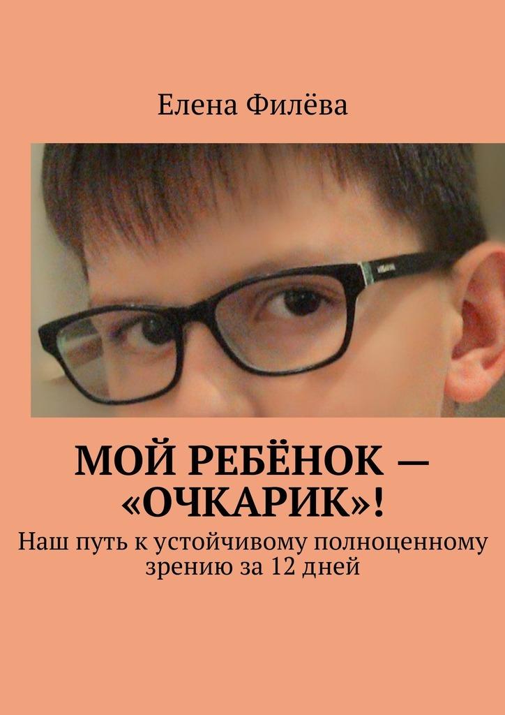 Елена Филёва Мой ребёнок – «очкарик»! Наш путь кустойчивому полноценному зрению за12дней книгу корбетт м д как приобрести хорошее зрение без очков