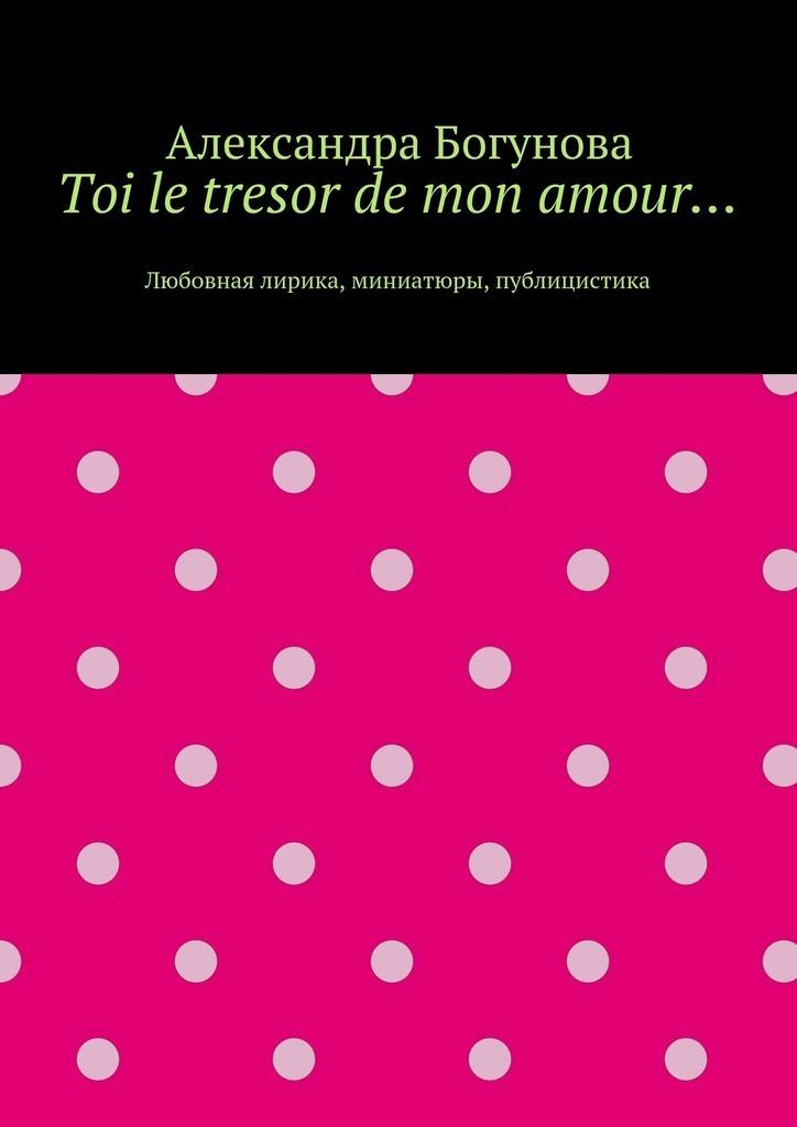 Александра Богунова Toi le tresor de mon amour… Любовная лирика, миниатюры, публицистика детские кроватки feretti mon amour dondolo качалка