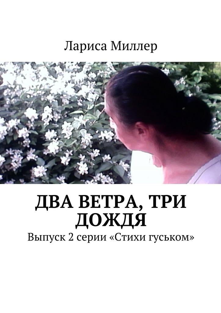 Лариса Миллер Два ветра, три дождя. Выпуск 2 серии «Стихи гуськом» стихи