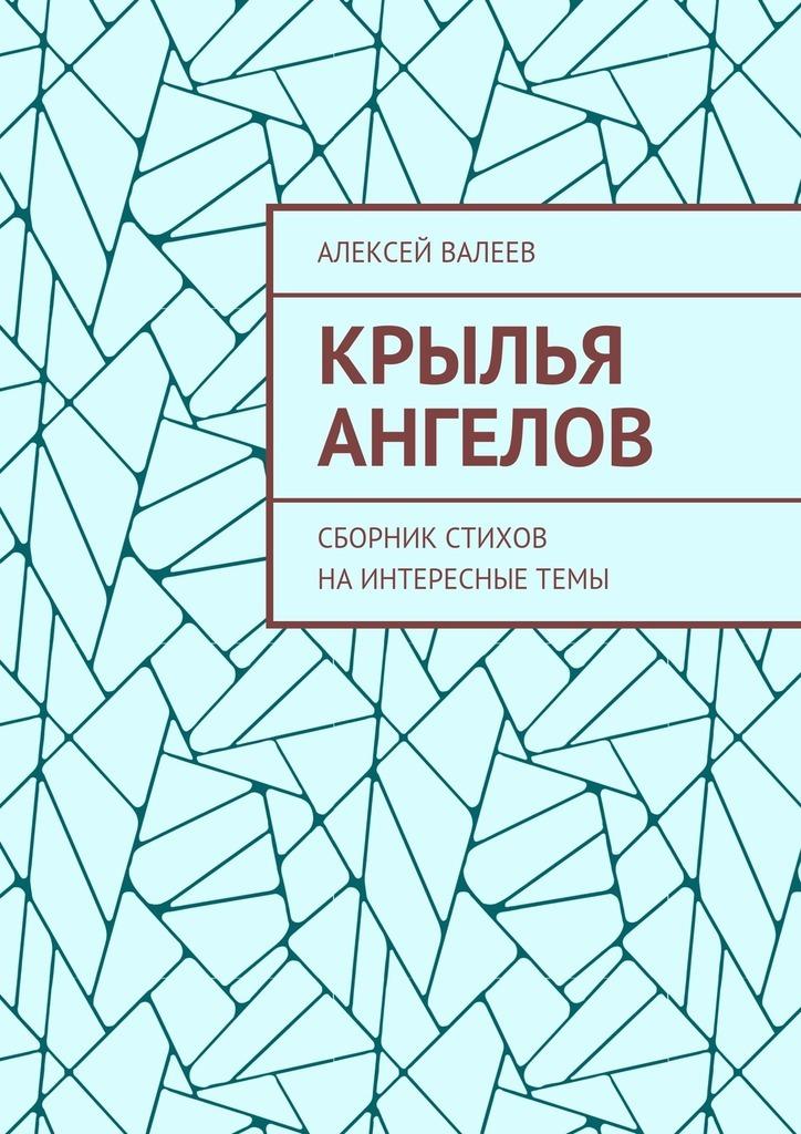 Алексей Валеев Крылья ангелов. Сборник стихов наинтересныетемы