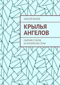 Валеев, Алексей  - Крылья ангелов. Сборник стихов наинтересныетемы