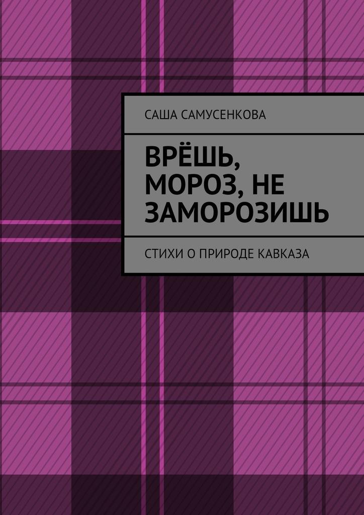 Саша Самусенкова Врёшь, мороз, не заморозишь. Стихи оприроде Кавказа боглачев с первые фотографы кавказа