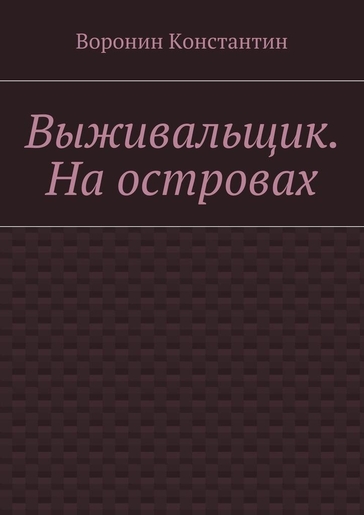 Константин Энгелович Воронин Выживальщик. Наостровах олег шовкуненко и настанет день третий