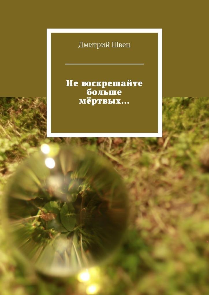 Дмитрий Швец - Невоскрешайте больше мёртвых…