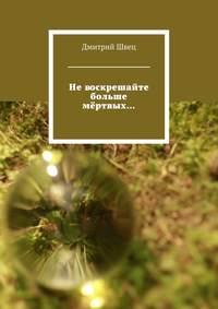 Швец, Дмитрий  - Невоскрешайте больше мёртвых…