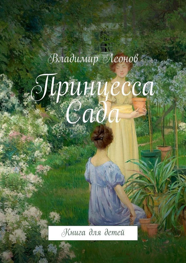 Владимир Леонов Принцесса Сада. Книга для детей вышла из дома старушка