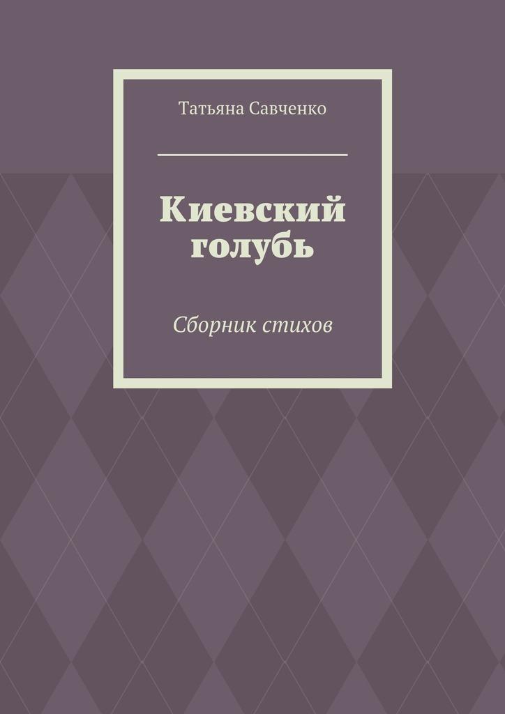 Татьяна Савченко Киевский голубь. Сборник стихов симбитер для ребенка в киеве